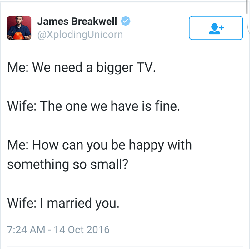 Text - James Breakwell @XplodingUnicorn Me: We need a bigger TV Wife: The one we have is fine. Me: How can you be happy with something so small? Wife: I married you. 7:24 AM - 14 Oct 2016