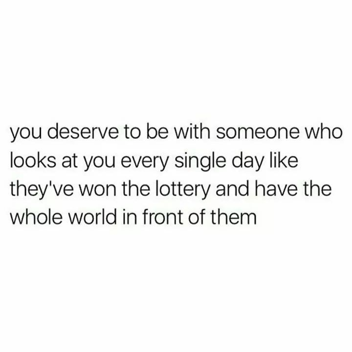 Text - you deserve to be with someone who looks at you every single day like they've won the lottery and have the whole world in front of them