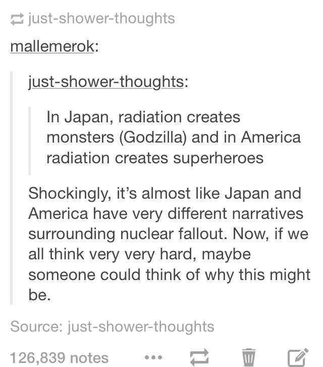 Text - just-shower-thoughts mallemerok: just-shower-thoughts: In Japan, radiation creates monsters (Godzilla) and in America radiation creates superheroes Shockingly, it's almost like Japan and America have very different narratives surrounding nuclear fallout. Now, if we all think very very hard, maybe someone could think of why this might be. Source: just-shower-thoughts 126,839 notes