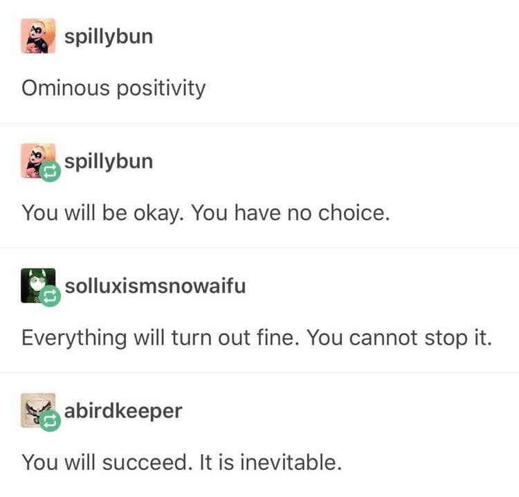 Text - spillybun Ominous positivity spillybun You will be okay. You have no choice. solluxismsnowaifu Everything will turn out fine. You cannot stop it. abirdkeeper You will succeed. It is inevitable.