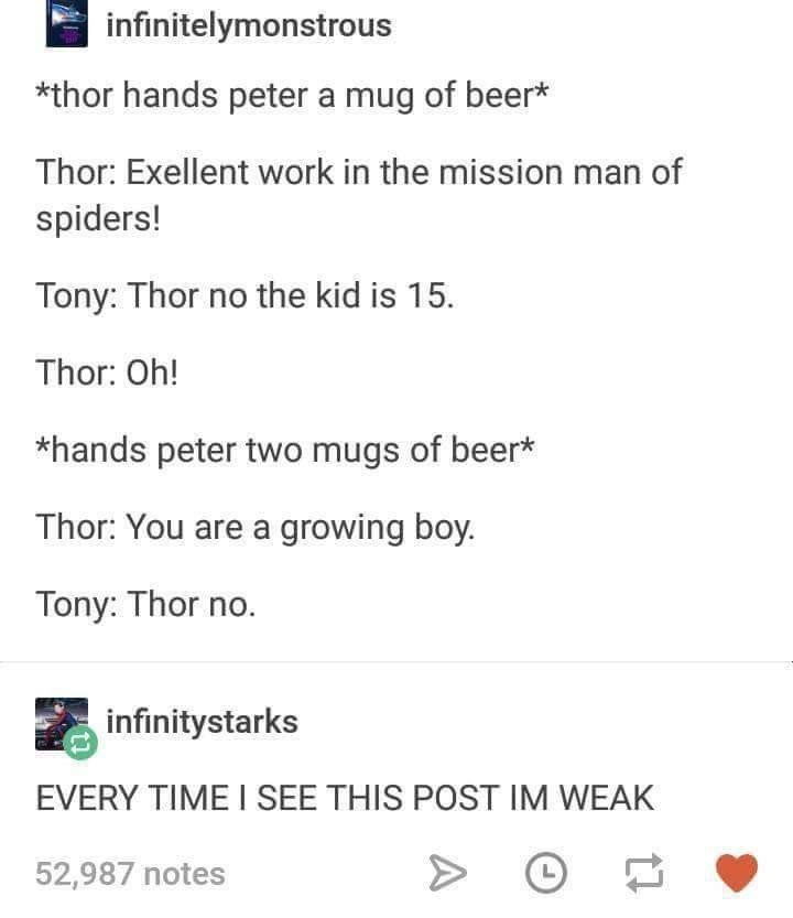 Text - infinitelymonstrous *thor hands peter a mug of beer* Thor: Exellent work in the mission man of spiders! Tony: Thor no the kid is 15 Thor: Oh! *hands peter two mugs of beer* Thor: You are a growing boy. Tony: Thor no. infinitystarks EVERY TIME I SEE THIS POST IM WEAK 52,987 notes