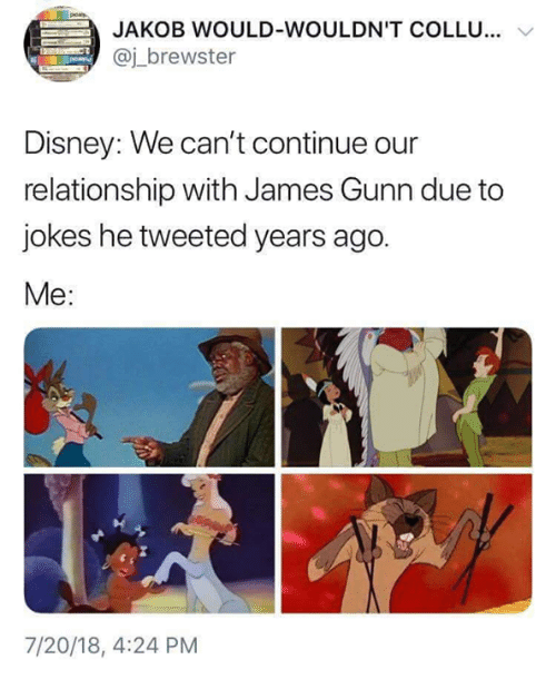 JAKOB WOULD-WOULDN'T COLL... @j_brewster Disney: We can't continue our relationship with James Gunn due to jokes he tweeted years ago. Me: 7/20/18, 4:24 PM