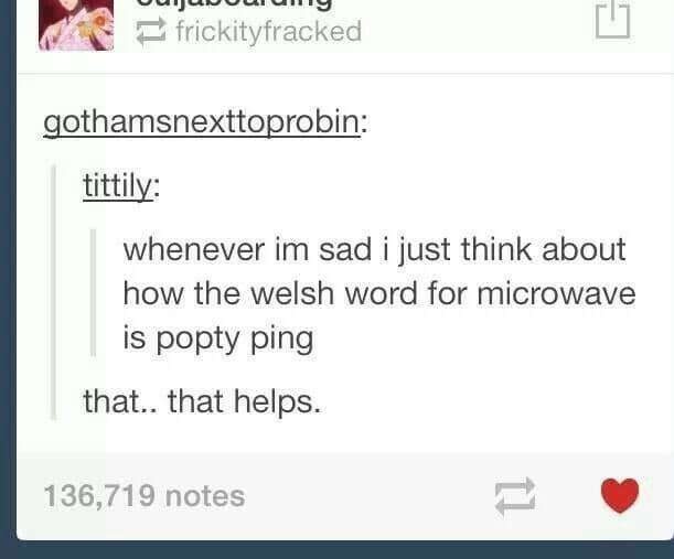 Text - frickityfracked gothamsnexttoprobin: tittily: whenever im sad i just think about how the welsh word for microwave is popty ping that.. that helps 136,719 notes 11