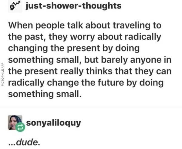 Text - just-shower-thoughts When people talk about traveling to the past, they worry about radically changing the present by doing something small, but barely anyone in the present really thinks that they can radically change the future by doing something small. sonyaliloquy ...dude. PICTOPHILE APP