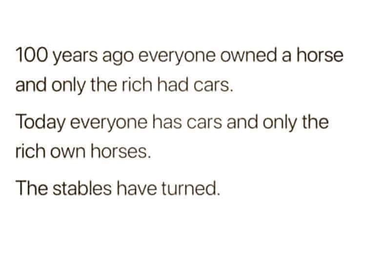 Text - 100 years ago everyone owned a horse and only the rich had cars. Today everyone has cars and only the rich own horses. The stables have turned.