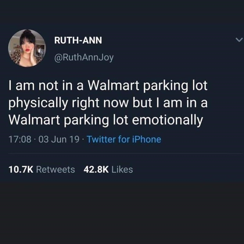 Text - RUTH-ANN @RuthAnnJoy I am not in a Walmart parking lot physically right now but I am in a Walmart parking lot emotionally 17:08 03 Jun 19 Twitter for iPhone 10.7K Retweets 42.8K Likes