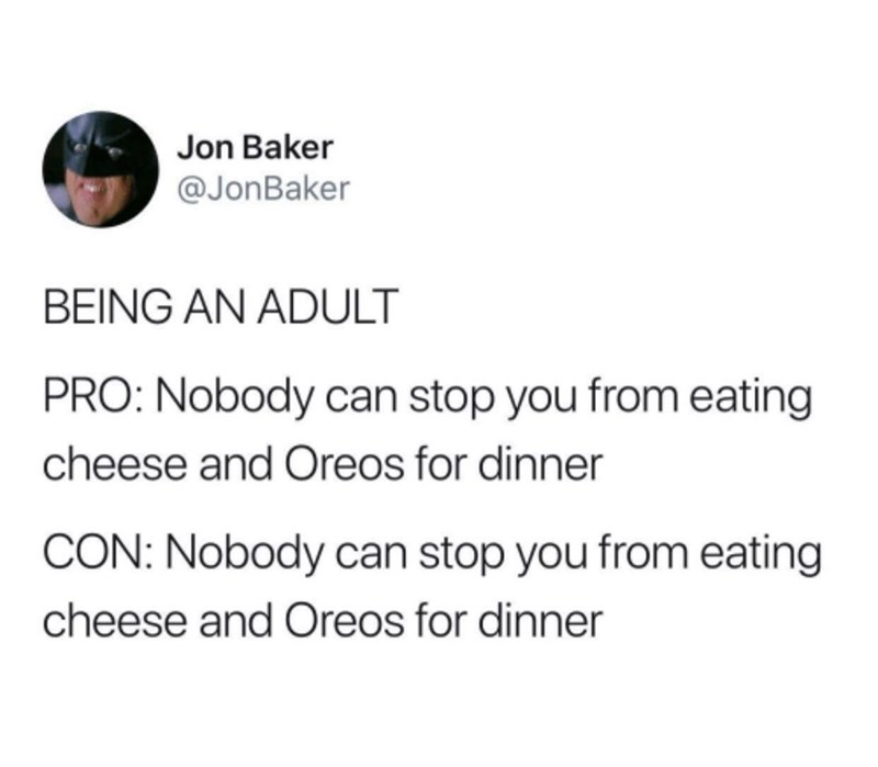 Text - Jon Baker @JonBaker BEING AN ADULT PRO: Nobody can stop you from eating cheese and Oreos for dinner CON: Nobody can stop you from eating cheese and Oreos for dinner