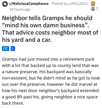 """Text - r/MaliciousCompliance Posted by u/MLC2001 S 2 18 hours ago Neighbor tells Gramps he should """"mind his own damn business'"""" That advice costs neighbor most of his yard and a car. oC L Gramps had just moved into a retirement park with a lot that backed up to county land that was a nature preserve. His backyard was basically non-existent, but he didn't mind as he got to look out over the preserve, however he did marvel at how his next door neighbor's backyard extended a good 8ft past his, givi"""