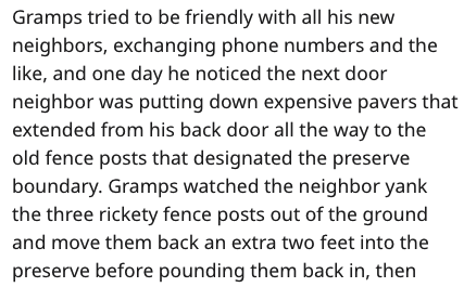 Text - Gramps tried to be friendly with all his new neighbors, exchanging phone numbers and the like, and one day he noticed the next door neighbor was putting down expensive pavers that extended from his back door all the way to the old fence posts that designated the preserve boundary. Gramps watched the neighbor yank the three rickety fence posts out of the ground and move them back an extra two feet into the preserve before pounding them back in, then