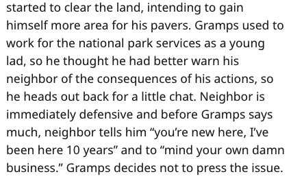 "Text - started to clear the land, intending to gain himself more area for his pavers. Gramps used to work for the national park services as a young lad, so he thought he had better warn his neighbor of the consequences of his actions, so he heads out back for a little chat. Neighbor is immediately defensive and before Gramps says much, neighbor tells him ""you're new here, I've been here 10 years"" and to ""mind your own damn business."" Gramps decides not to press the issue."