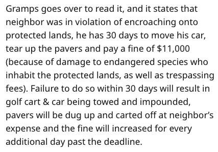 Text - Gramps goes over to read it, and it states that neighbor was in violation of encroaching onto protected lands, he has 30 days to move his car, tear up the pavers and pay a fine of $11,000 (because of damage to endangered species who inhabit the protected lands, as well as trespassing fees). Failure to do so within 30 days will result in golf cart & car being towed and impounded, pavers will be dug up and carted off at neighbor's expense and the fine will increased for every additional day