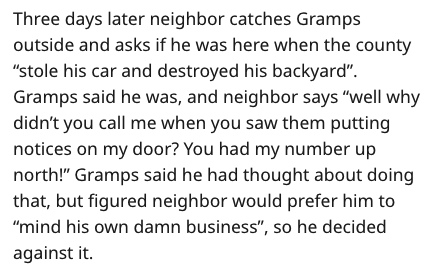 "Text - Three days later neighbor catches Gramps outside and asks if he was here when the county ""stole his car and destroyed his backyard"" Gramps said he was, and neighbor says ""well why didn't you call me when you saw them putting notices on my door? You had my number up north!"" Gramps said he had thought about doing that, but figured neighbor would prefer him to ""mind his own damn business"", so he decided against it"