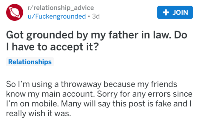 advice - Text - r/relationship_advice u/Fuckengrounded 3d JOIN Got grounded by my father in law. Do T have to accept it? Relationships So I'm using a throwaway because my friends know my main account. Sorry for any errors since I'm on mobile. Many will say this post is fake and I really wish it was.