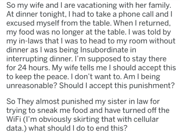 advice - Text - So my wife and I are vacationing with her family. At dinner tonight, I had to take a phone call andI excused myself from the table. When I returned my food was no longer at the table. I was told by my in-laws that I was to head to my room without dinner as I was being Insubordinate in interrupting dinner. I'm supposed to stay there for 24 hours. My wife tells me l should accept this to keep the peace. I don't want to. Am I being unreasonable? Should I accept this punishment? So T