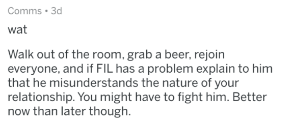 advice - Text - Comms 3d wat Walk out of the room, grab a beer, rejoin everyone, and if FIL has a problem explain to him that he misunderstands the nature of your relationship. You might have to fight him. Better now than later though