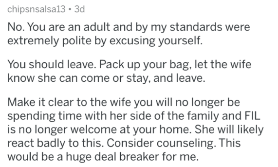 advice - Text - chipsnsalsa13 3d No. You are an adult and by my standards were extremely polite by excusing yourself. You should leave. Pack up your bag, let the wife know she can come or stay, and leave. Make it clear to the wife you willl no longer be spending time with her side of the family and FlIL is no longer welcome at your home. She will likely react badly to this. Consider counseling. This would be a huge deal breaker for me.