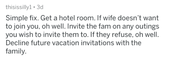 advice - Text - thisissilly1 3d Simple fix. Get a hotel room. If wife doesn't want to join you, oh well. Invite the fam on any outings you wish to invite them to. If they refuse, oh well Decline future vacation invitations with the family