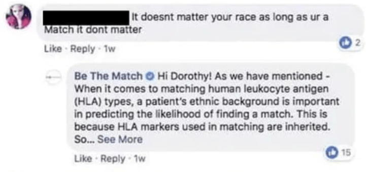 Text - It doesnt matter your race as long as ur a Match it dont matter 2 Like Reply-1w Be The Match Hi Dorothy! As we have mentioned When it comes to matching human leukocyte antigen (HLA) types, a patient's ethnic background is important in predicting the likelihood of finding a match. This is because HLA markers used in matching are inherited. So...See More 15 Like Reply-1w