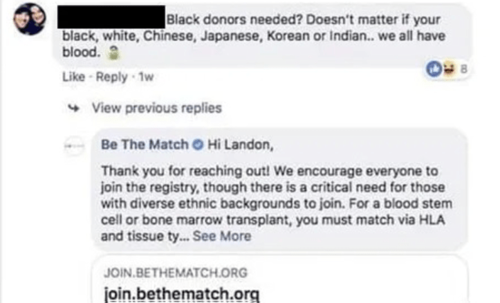 Text - |Black donors needed? Doesn't matter if your black, white, Chinese, Japanese, Korean or Indian... we all have blood. 8 Like Reply 1w View previous replies Be The Match O Hi Landon, Thank you for reaching out! We encourage everyone to join the registry, though there is a critical need for those with diverse ethnic backgrounds to join. For a blood stem cell or bone marrow transplant, you must match via HLA and tissue t...See More JOIN.BETHEMATCH.ORG join.bethematch.org