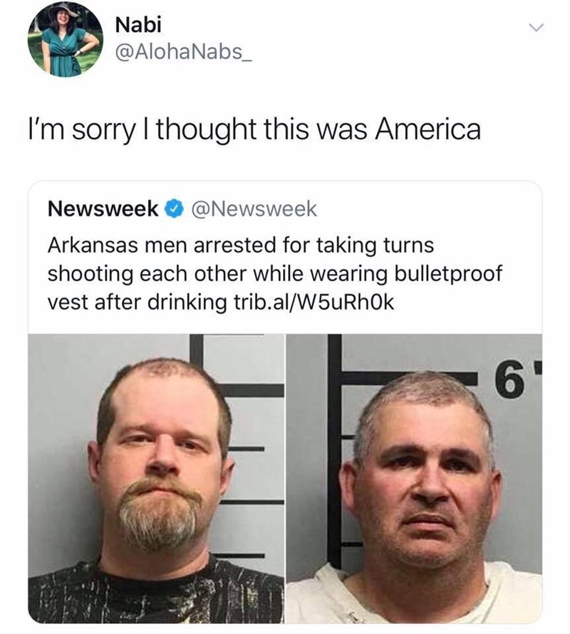 Face - Nabi @AlohaNabs_ I'm sorry I thought this was America Newsweek @Newsweek Arkansas men arrested for taking turns shooting each other while wearing bulletproof vest after drinking trib.al/W5uRhOk