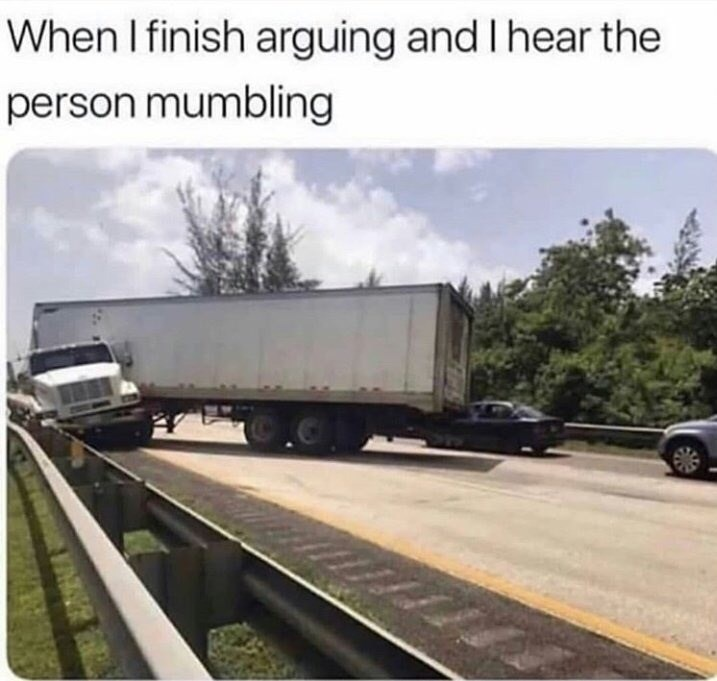 "Funny meme that reads, ""When I finish arguing and I hear the person mumbling"" above a photo of a semi-truck crashing into a car"