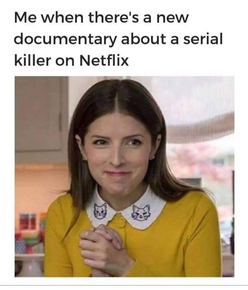 "Funny meme that reads, ""Me when there's a new documentary about a serial killer on Netflix"" above a photo of Anna Kendrick looking excited"