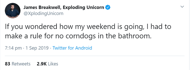 Text - James Breakwell, Exploding Unicorn @XplodingUnicorn If you wondered how my weekend is going, I had to make a rule for no corndogs in the bathroom. 7:14 pm 1 Sep 2019 Twitter for Android 83 Retweets 2.9K Likes