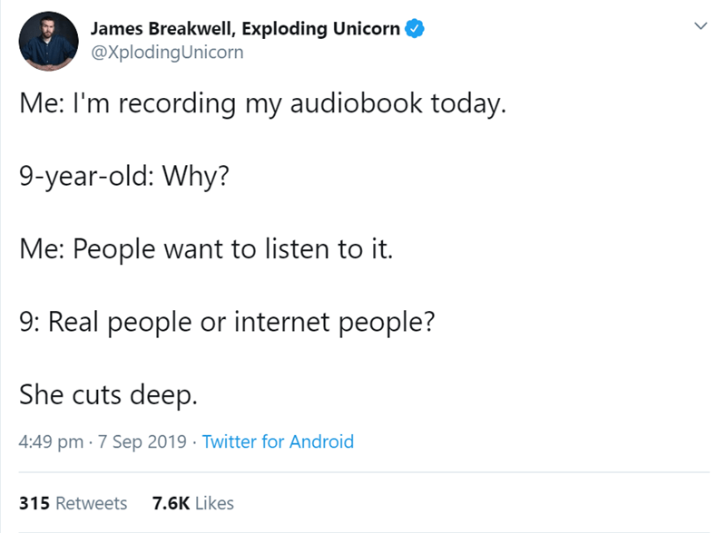Text - James BreakwellI, Exploding Unicorn @XplodingUnicorn Me: I'm recording my audiobook today. 9-year-old: Why? Me: People want to listen to it. 9: Real people or internet people? She cuts deep. 4:49 pm 7 Sep 2019 Twitter for Android 7.6K Likes 315 Retweets