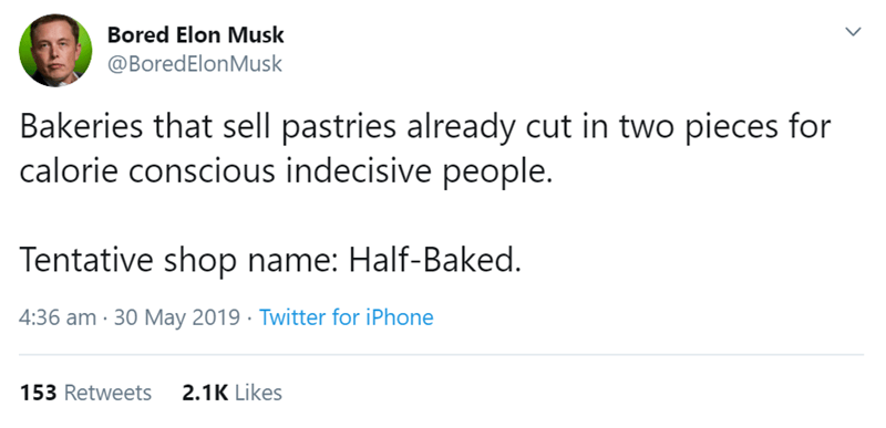 Text - Bored Elon Musk @BoredElonMusk Bakeries that sell pastries already cut in two pieces for calorie conscious indecisive people. Tentative shop name: Half-Baked. 4:36 am 30 May 2019 Twitter for iPhone 2.1K Likes 153 Retweets