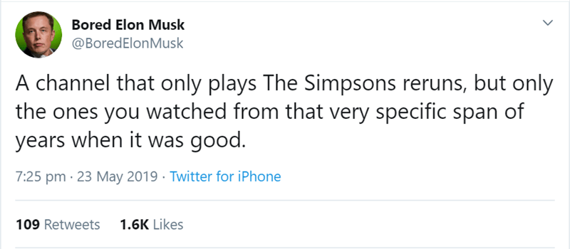 Text - Bored Elon Musk @BoredElonMusk A channel that only plays The Simpsons reruns, but only the ones you watched from that very specific span of years when it was good. 7:25 pm 23 May 2019 Twitter for iPhone 1.6K Likes 109 Retweets