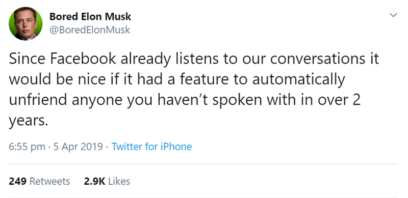 Text - Bored Elon Musk @BoredElonMusk Since Facebook already listens to our conversations it would be nice if it had a feature to automatically unfriend anyone you haven't spoken with in over 2 years. 6:55 pm 5 Apr 2019 Twitter for iPhone 2.9K Likes 249 Retweets
