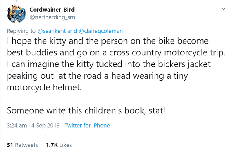 Text - Cordwainer_Bird @nerfherding_sm Replying to @seankent and @clairegcoleman I hope the kitty and the person on the bike become best buddies and go on a cross country motorcycle trip. I can imagine the kitty tucked into the bickers jacket peaking out at the road a head wearing a tiny motorcycle helmet. Someone write this children's book, stat! 3:24 am 4 Sep 2019 Twitter for iPhone 1.7K Likes 51 Retweets
