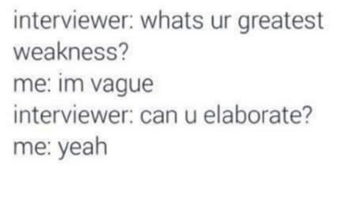 Text - interviewer: whats ur greatest weakness? me: im vague interviewer: can u elaborate? me: yeah