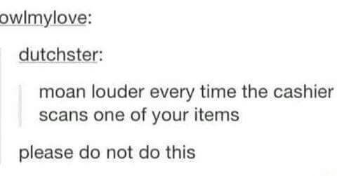 Text - owlmylove: dutchster: moan louder every time the cashier scans one of your items please do not do this