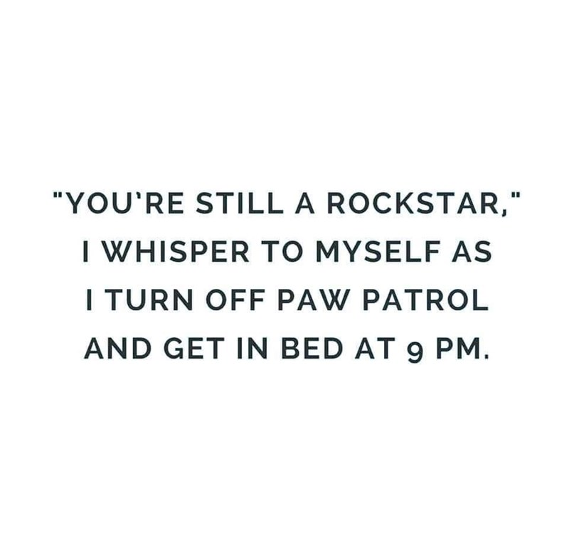 """Text - """"YOU'RE STILL A ROCKSTAR, I WHISPER TO MYSELF AS ITURN OFF PAW PATROL AND GET IN BED AT 9 PM."""