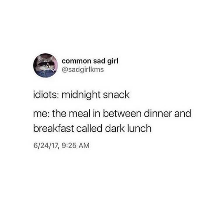 Text - common sad girl @sadgirlkms idiots: midnight snack me: the meal in between dinner and breakfast called dark lunch 6/24/17, 9:25 AM