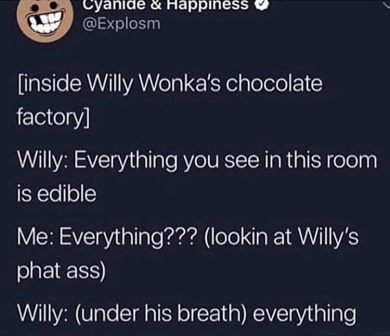 Text - Cyanide & Happiness @Explosm [inside Willy Wonka's chocolate factory] Willy: Everything you see in this room is edible Me: Everything??? (lookin at Willy's phat ass) Willy: (under his breath) everything