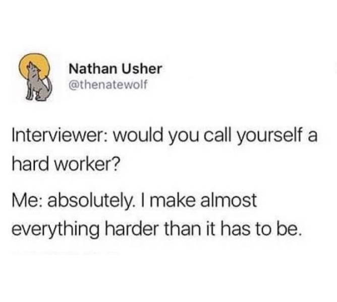Text - Nathan Usher @thenatewolf Interviewer: would you call yourself a hard worker? Me: absolutely. I make almost everything harder than it has to be