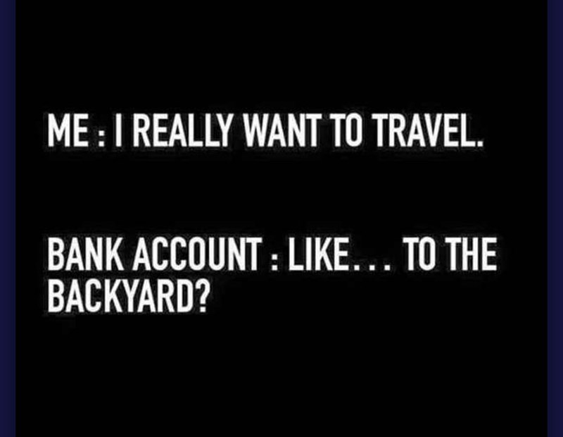 Text - ME:IREALLY WANT TO TRAVEL BANK ACCOUNT: LIKE... TO THE BACKYARD?