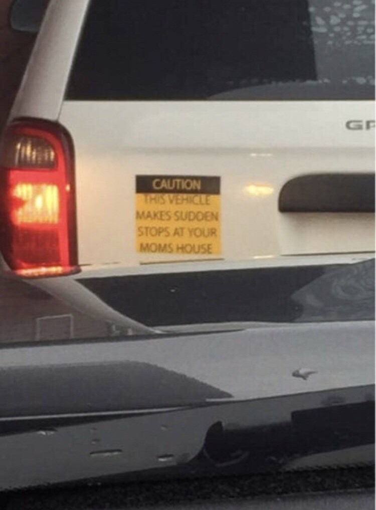 Automotive exterior - GF CAUTION THIS VEHICLE MAKES SUDDEN STOPS AT YOUR MOMS HOUSE