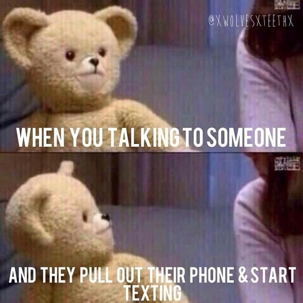 Teddy bear - @XWOLVESXTEETHX WHEN YOU TALKING TO SOMEONE AND THEY PULL OUT THEIR PHONE & START TEXTING