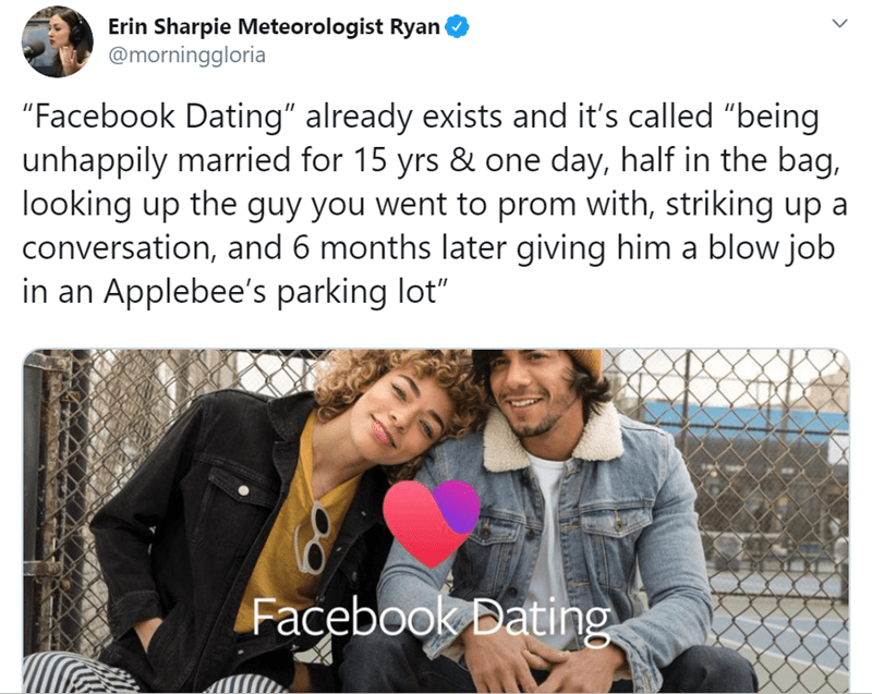 "Text - Erin Sharpie Meteorologist Ryan @morninggloria ""Facebook Dating"" already exists and it's called ""being unhappily married for 15 yrs & one day, half in the bag, looking up the guy you went to prom with, striking up a conversation, and 6 months later giving him a blow job in an Applebee's parking lot"" Facebook Bating"