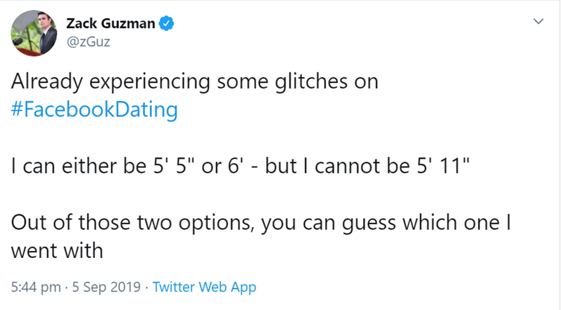 "Text - Zack Guzman @zGuz Already experiencing some glitches on #FacebookDating I can either be 5' 5"" or 6' - but I cannot be 5' 11"" Out of those two options, you can guess which one l went with 5:44 pm 5 Sep 2019 Twitter Web App"