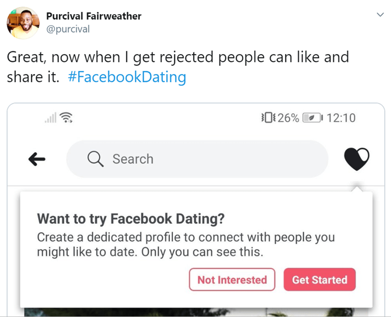 Text - Purcival Fairweather @purcival Great, now when I get rejected people can like and share it. #FacebookDating 26% 12:10 Search Want to try Facebook Dating? Create a dedicated profile to connect with people you might like to date. Only you can see this. Not Interested Get Started