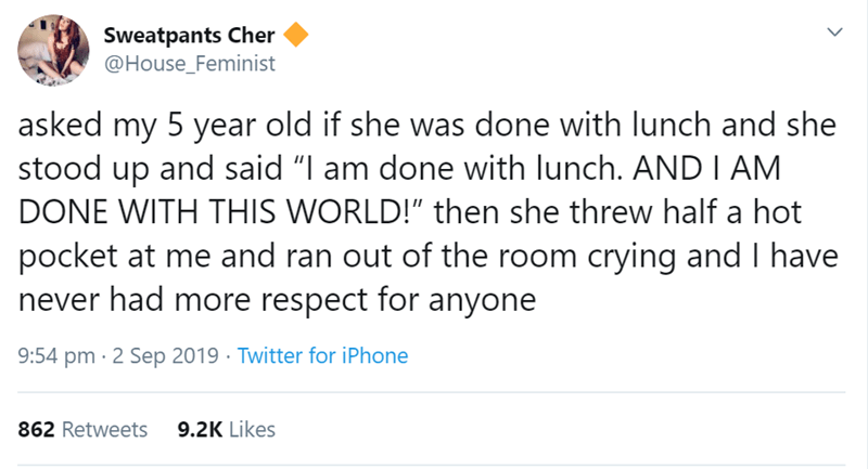 "Text - Sweatpants Cher @House_Feminist asked my 5 year old if she was done with lunch and she stood up and said ""I am done with lunch. ANDI AM DONE WITH THIS WORLD!"" then she threw half pocket at me and ran out of the room crying and I have never had more respect for anyone 9:54 pm 2 Sep 2019 Twitter for iPhone 9.2K Likes 862 Retweets"