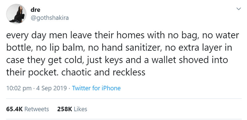 Text - dre @gothshakira every day men leave their homes with no bag, no water bottle, no lip balm, no hand sanitizer, no extra layer in case they get cold, just keys and a wallet shoved into their pocket. chaotic and reckless 10:02 pm 4 Sep 2019 Twitter for iPhone 65.4K Retweets 258K Likes