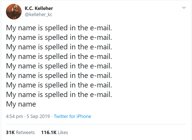 Text - K.C. Kelleher @kelleher_kc My name is spelled in the e-mail. My name is spelled in the e-mail My name is spelled in the e-mail My name is spelled in the e-mail My name is spelled in the e-mail My name is spelled in the e-mail My name is spelled in the e-mail. My name is spelled in the e-mail. My name 4:54 pm 5 Sep 2019 Twitter for iPhone 31K Retweets 116.1K Likes