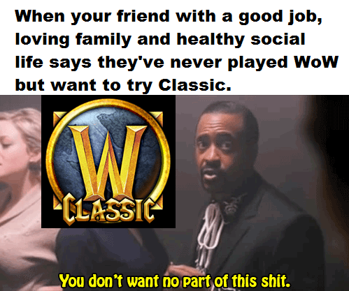 Photo caption - When your friend with a good job, loving family and healthy social life says they've never played WoW but want to try Classic. CLASSIC You don't want no part of this shit.
