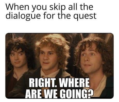 Text - When you skip all the dialogue for the quest RIGHT. WHERE ARE WE GOING?