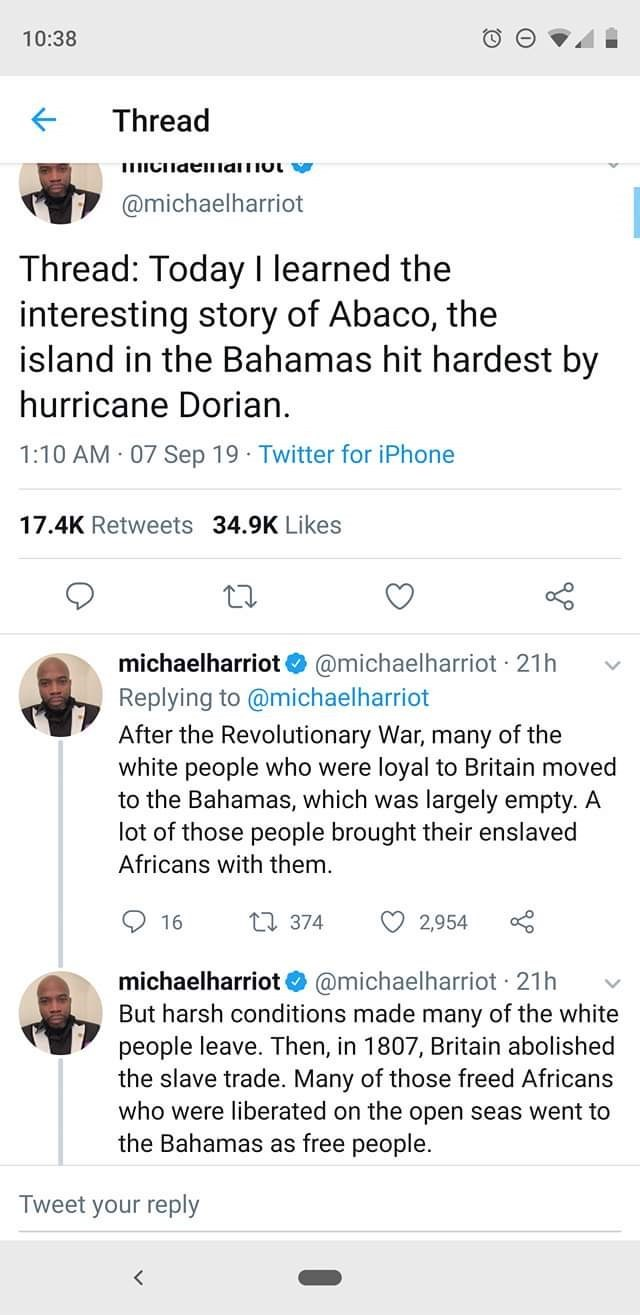 Text - 10:38 Thread ICHaeilalmo @michaelharriot Thread: Today I learned the interesting story of Abaco, the island in the Bahamas hit hardest by hurricane Dorian 1:10 AM 07 Sep 19 Twitter for iPhone 17.4K Retweets 34.9K Likes michaelharriot@michaelharriot 21h Replying to @michaelharriot After the Revolutionary War, many of the white people who were loyal to Britain moved to the Bahamas, which was largely empty. A lot of those people brought their enslaved Africans with them 374 2,954 16 michaelh